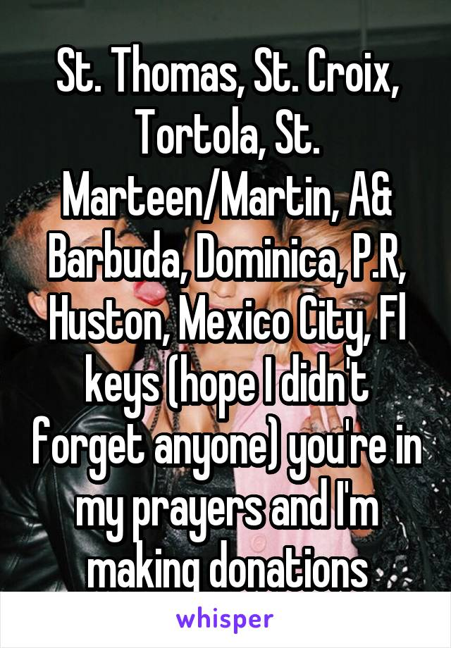 St. Thomas, St. Croix, Tortola, St. Marteen/Martin, A& Barbuda, Dominica, P.R, Huston, Mexico City, Fl keys (hope I didn't forget anyone) you're in my prayers and I'm making donations