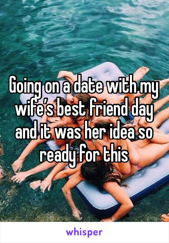 Going on a date with my wife's best friend day and it was her idea so ready for this