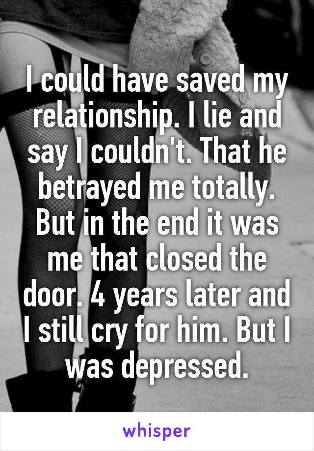 I could have saved my relationship. I lie and say I couldn't. That he betrayed me totally. But in the end it was me that closed the door. 4 years later and I still cry for him. But I was depressed.