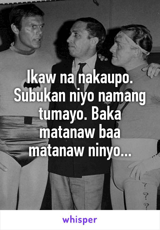 Ikaw na nakaupo. Subukan niyo namang tumayo. Baka matanaw baa matanaw ninyo...
