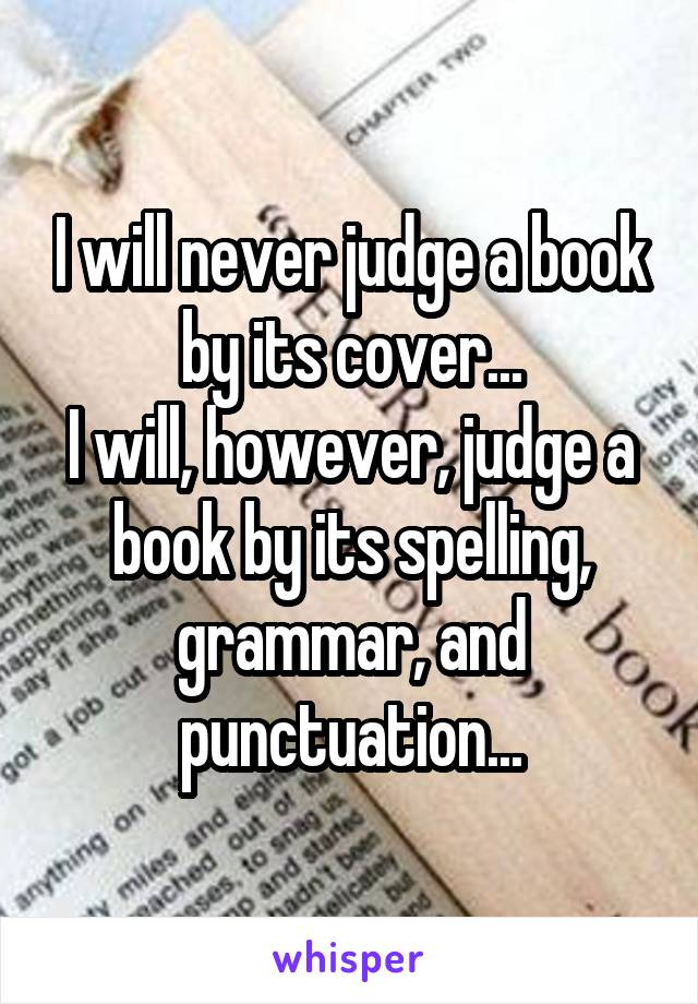I will never judge a book by its cover... I will, however, judge a book by its spelling, grammar, and punctuation...