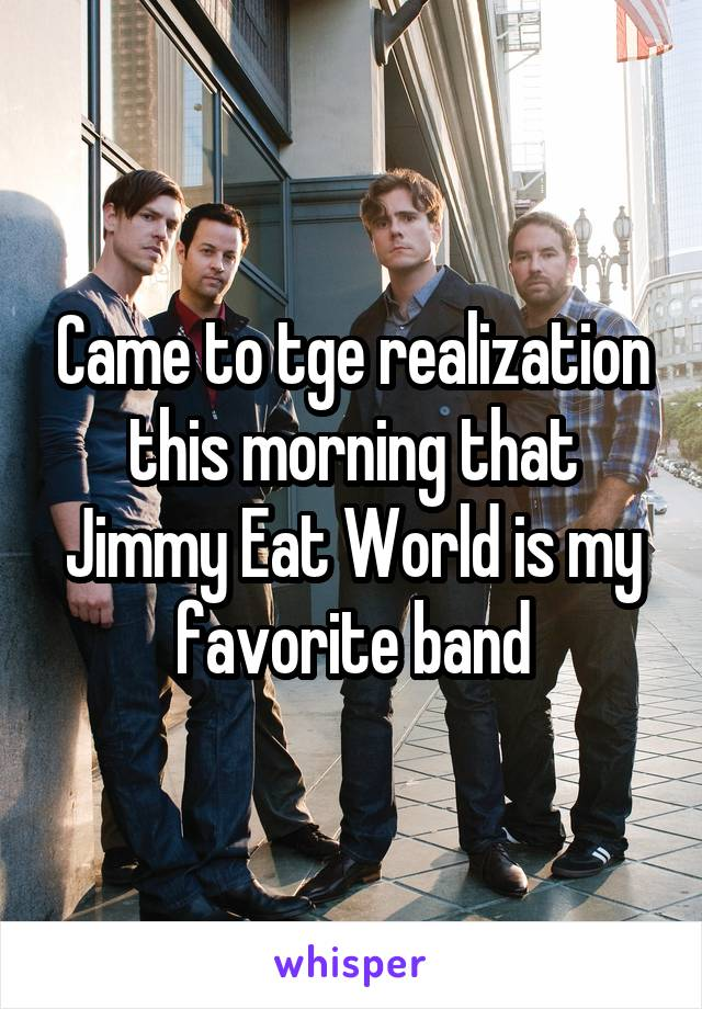 Came to tge realization this morning that Jimmy Eat World is my favorite band