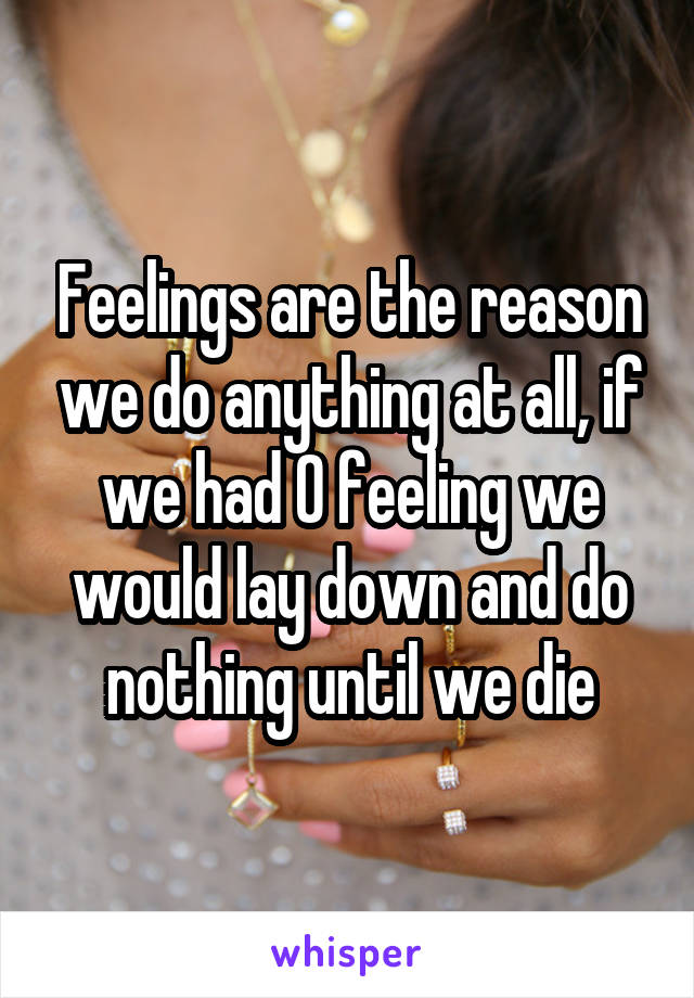 Feelings are the reason we do anything at all, if we had 0 feeling we would lay down and do nothing until we die