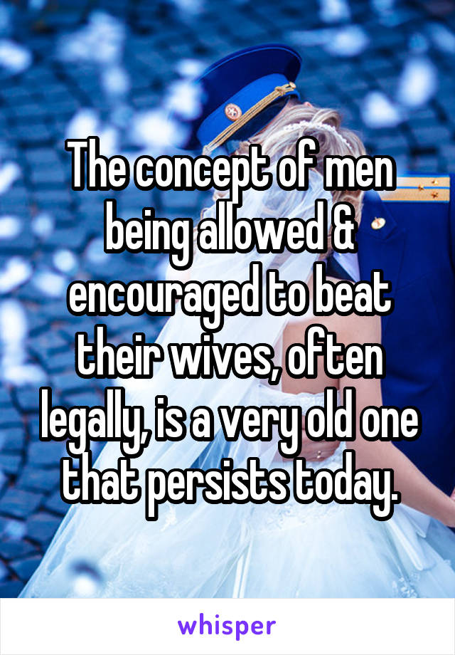 The concept of men being allowed & encouraged to beat their wives, often legally, is a very old one that persists today.