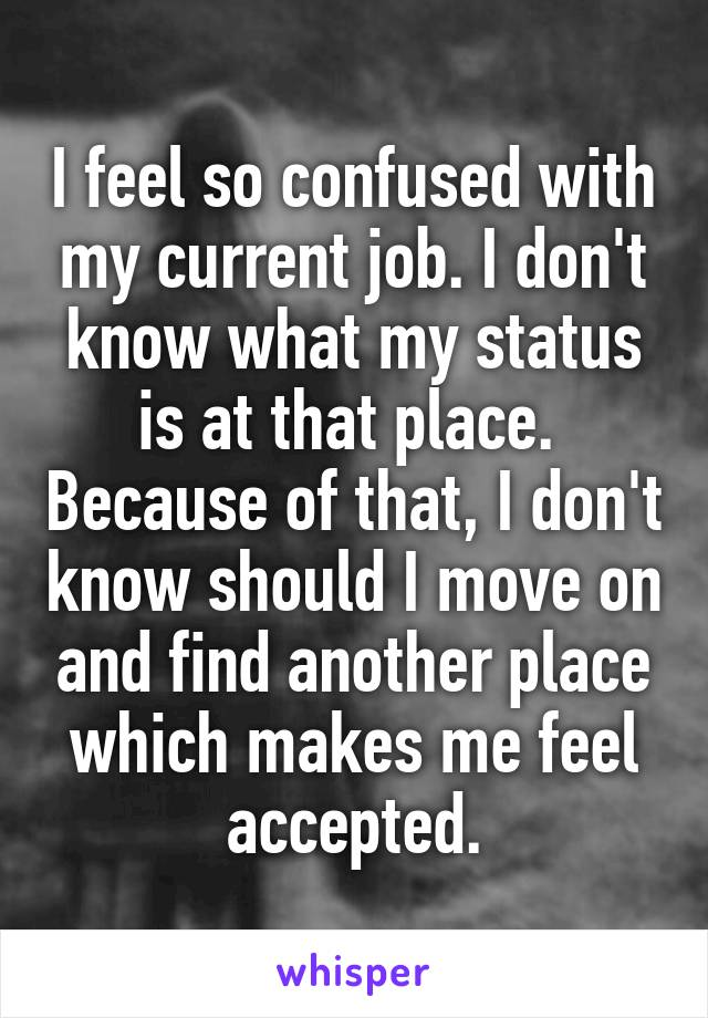 I feel so confused with my current job. I don't know what my status is at that place.  Because of that, I don't know should I move on and find another place which makes me feel accepted.