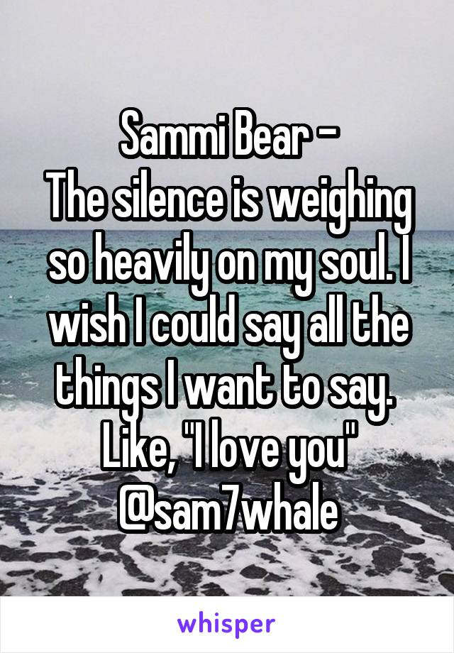 "Sammi Bear - The silence is weighing so heavily on my soul. I wish I could say all the things I want to say.  Like, ""I love you"" @sam7whale"