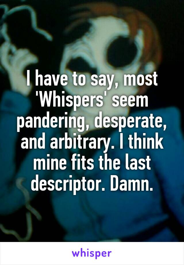 I have to say, most 'Whispers' seem pandering, desperate, and arbitrary. I think mine fits the last descriptor. Damn.