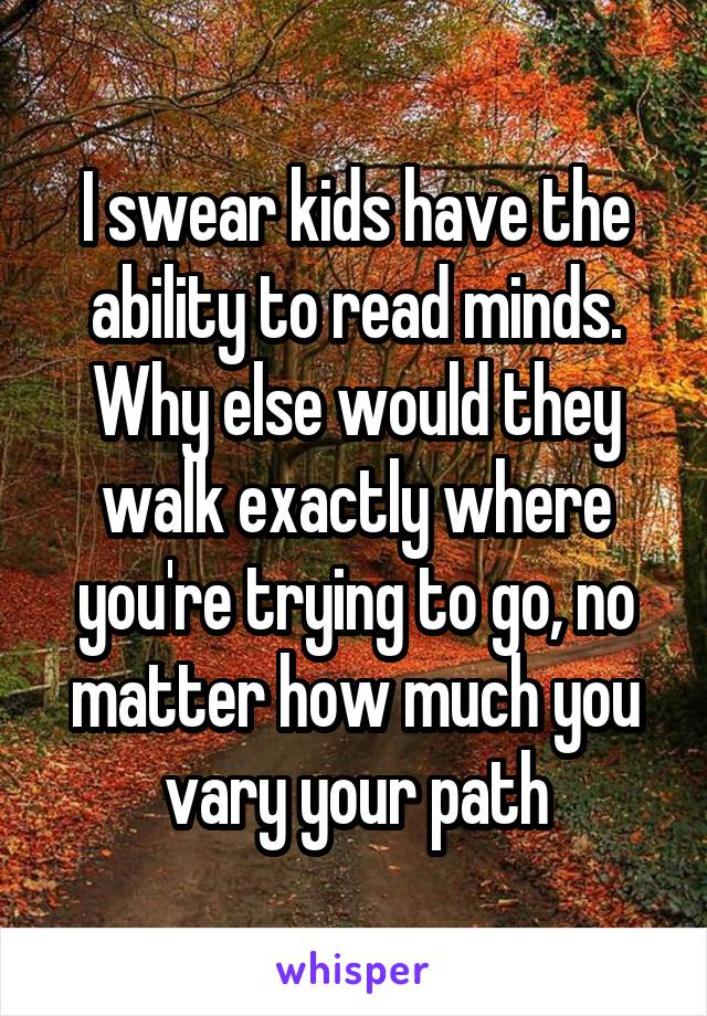 I swear kids have the ability to read minds. Why else would they walk exactly where you're trying to go, no matter how much you vary your path
