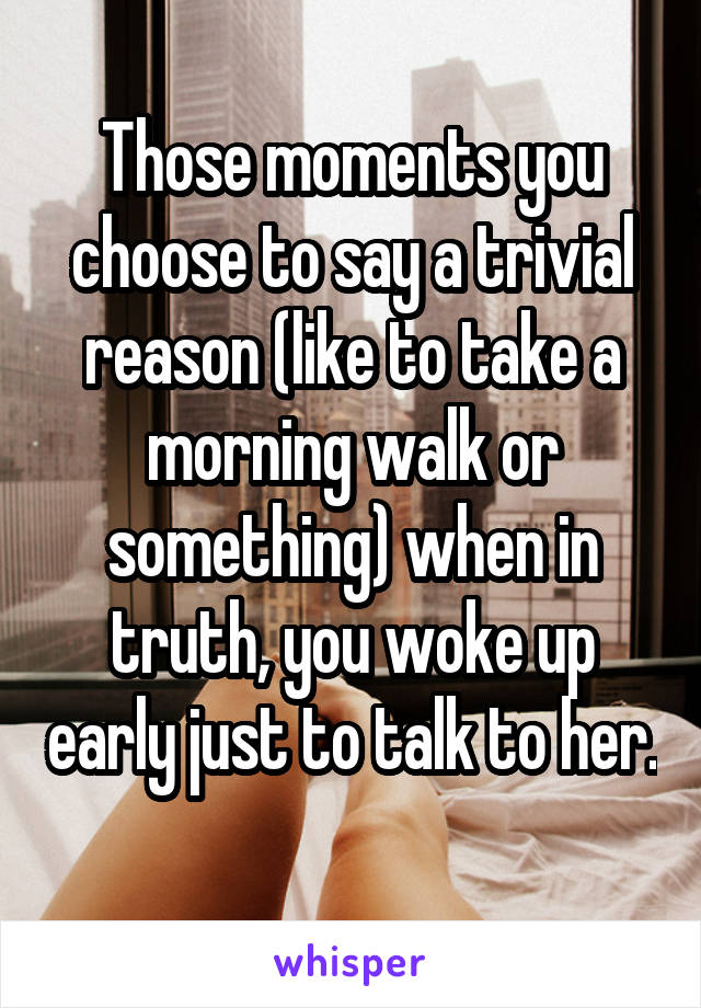 Those moments you choose to say a trivial reason (like to take a morning walk or something) when in truth, you woke up early just to talk to her.
