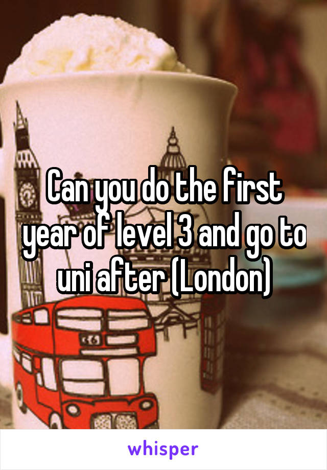 Can you do the first year of level 3 and go to uni after (London)