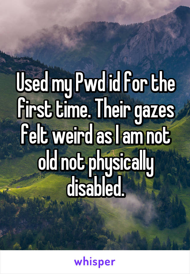 Used my Pwd id for the first time. Their gazes felt weird as I am not old not physically disabled.