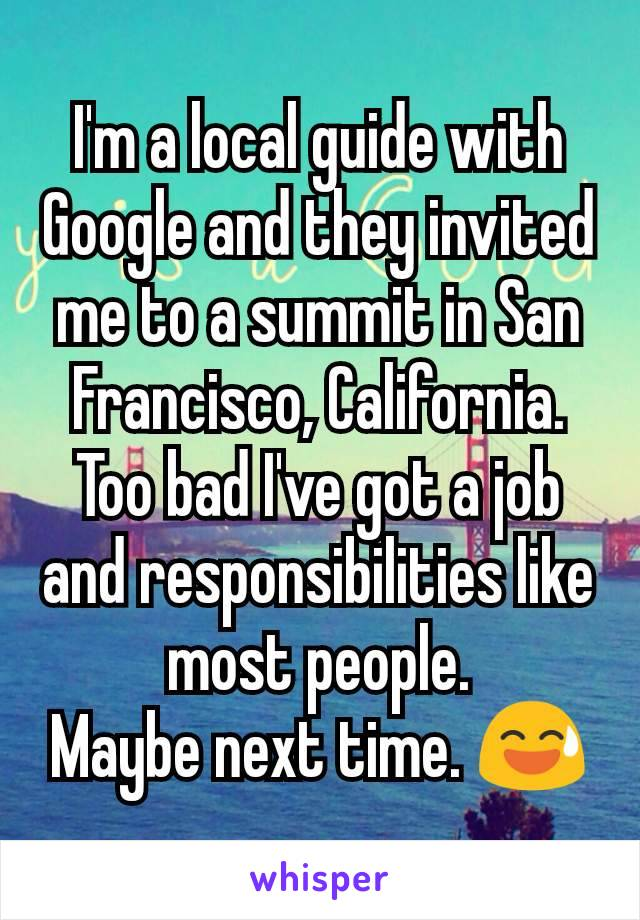I'm a local guide with Google and they invited me to a summit in San Francisco, California. Too bad I've got a job and responsibilities like most people. Maybe next time. 😅