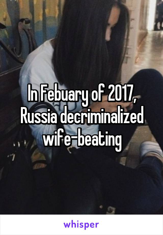 In Febuary of 2017, Russia decriminalized wife-beating