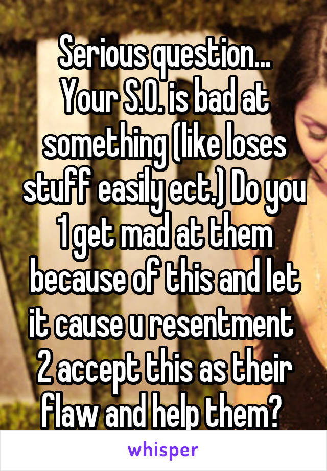 Serious question... Your S.O. is bad at something (like loses stuff easily ect.) Do you 1 get mad at them because of this and let it cause u resentment  2 accept this as their flaw and help them?