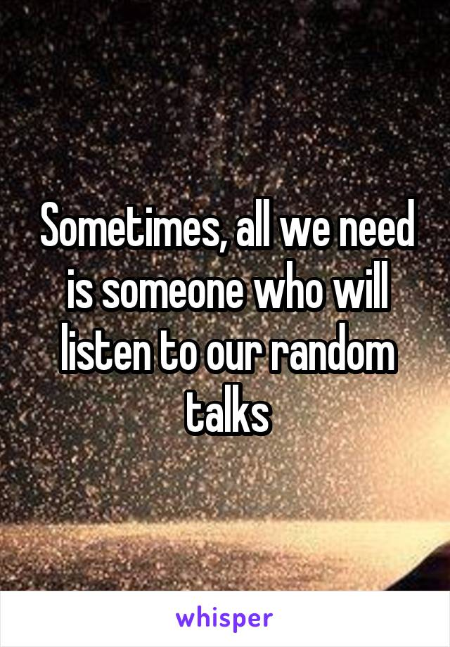 Sometimes, all we need is someone who will listen to our random talks
