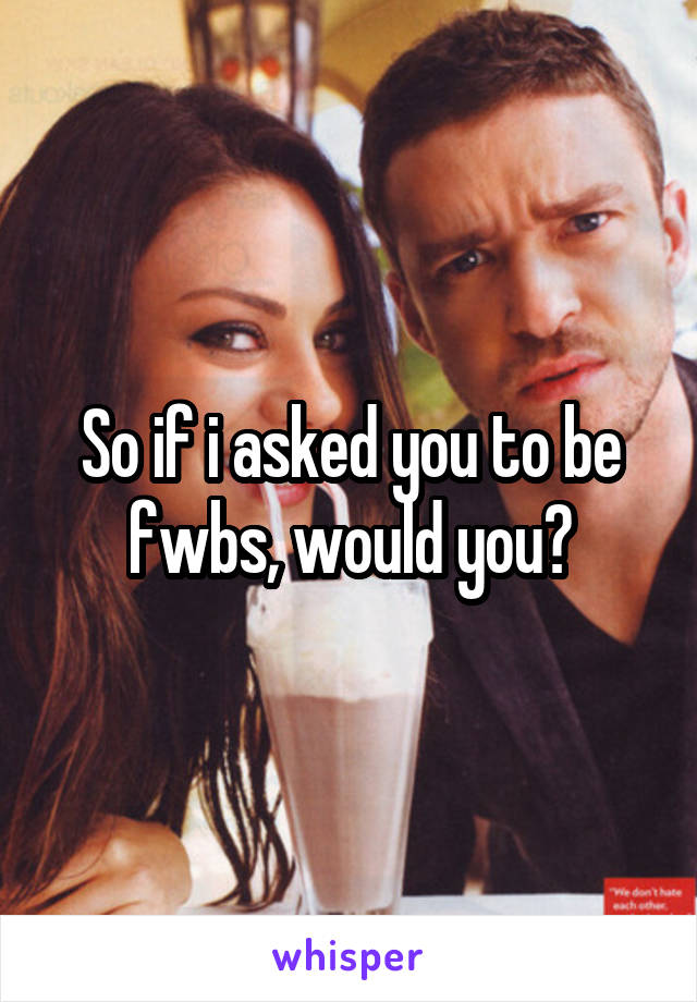 So if i asked you to be fwbs, would you?