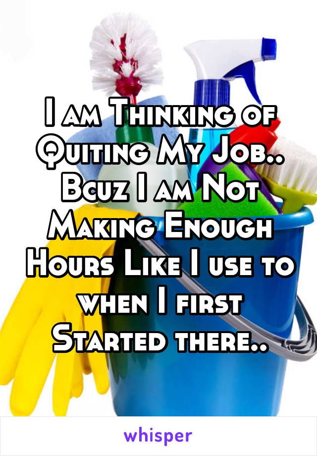 I am Thinking of Quiting My Job.. Bcuz I am Not Making Enough Hours Like I use to when I first Started there..