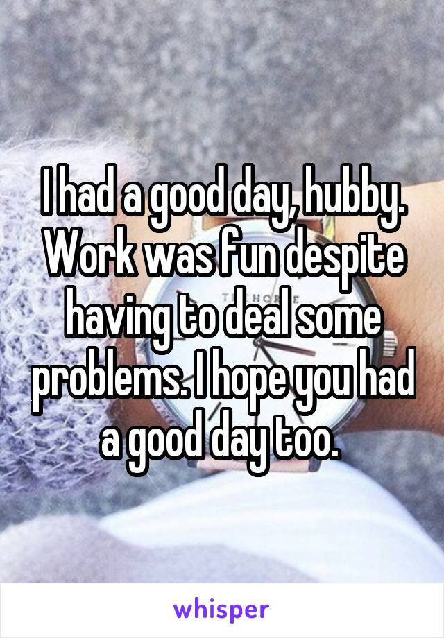 I had a good day, hubby. Work was fun despite having to deal some problems. I hope you had a good day too.