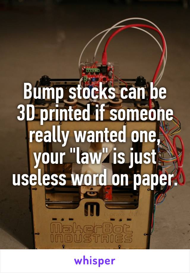 """Bump stocks can be 3D printed if someone really wanted one, your """"law"""" is just useless word on paper."""