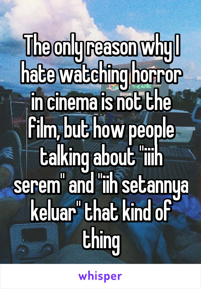 """The only reason why I hate watching horror in cinema is not the film, but how people talking about """"iiih serem"""" and """"iih setannya keluar"""" that kind of thing"""