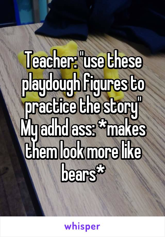 """Teacher: """"use these playdough figures to practice the story"""" My adhd ass: *makes them look more like bears*"""