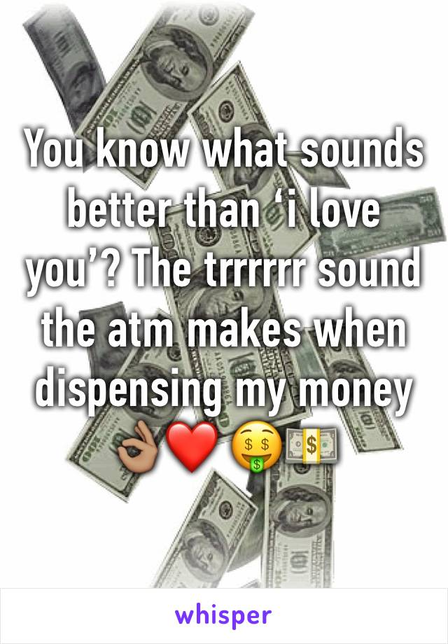 You know what sounds better than 'i love you'? The trrrrrr sound the atm makes when dispensing my money 👌🏽❤️ 🤑💵