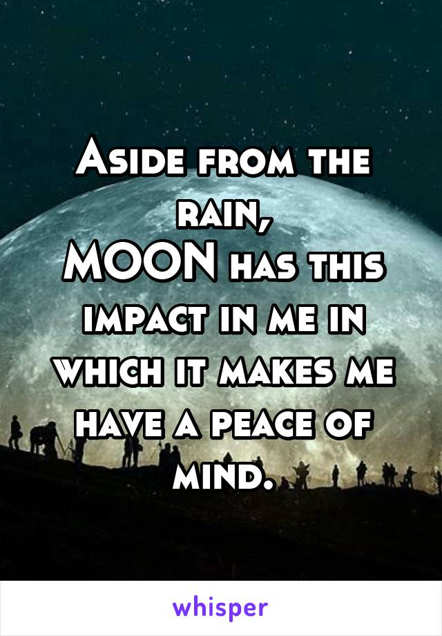 Aside from the rain, MOON has this impact in me in which it makes me have a peace of mind.