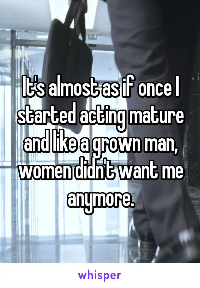 It's almost as if once I started acting mature and like a grown man, women didn't want me anymore.
