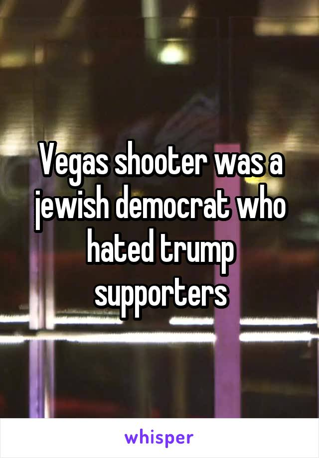 Vegas shooter was a jewish democrat who hated trump supporters
