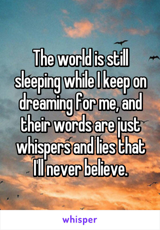 The world is still sleeping while I keep on dreaming for me, and their words are just whispers and lies that I'll never believe.