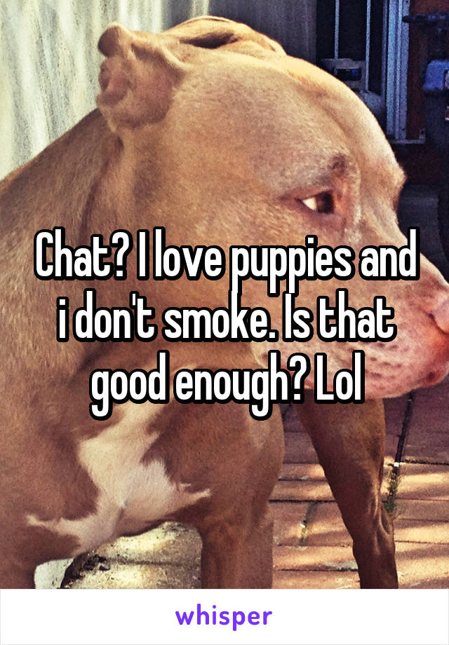 Chat? I love puppies and i don't smoke. Is that good enough? Lol