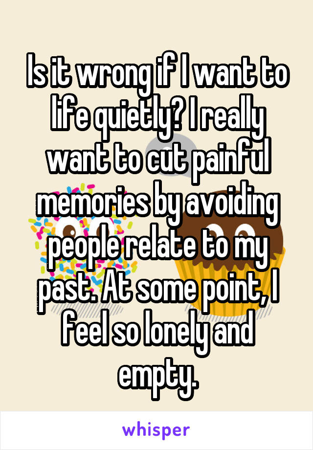 Is it wrong if I want to life quietly? I really want to cut painful memories by avoiding people relate to my past. At some point, I feel so lonely and empty.