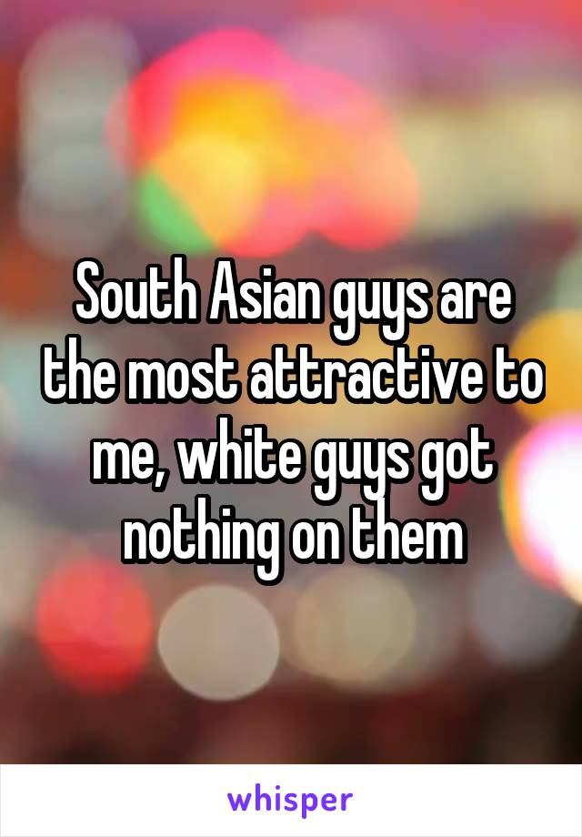 South Asian guys are the most attractive to me, white guys got nothing on them