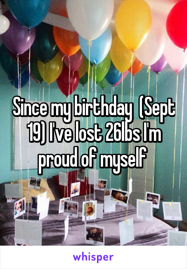 Since my birthday  (Sept 19) I've lost 26lbs I'm proud of myself
