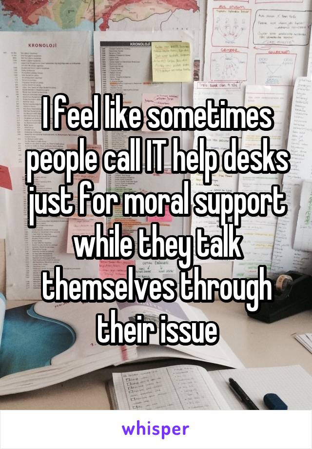 I feel like sometimes people call IT help desks just for moral support while they talk themselves through their issue