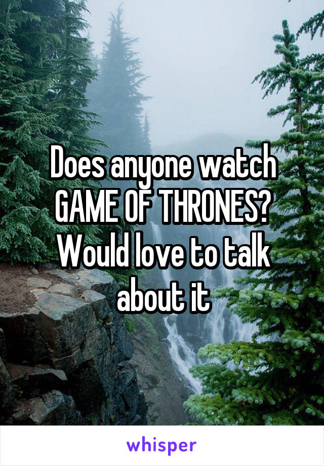 Does anyone watch GAME OF THRONES? Would love to talk about it