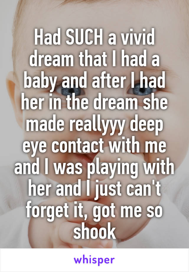 Had SUCH a vivid dream that I had a baby and after I had her in the dream she made reallyyy deep eye contact with me and I was playing with her and I just can't forget it, got me so shook