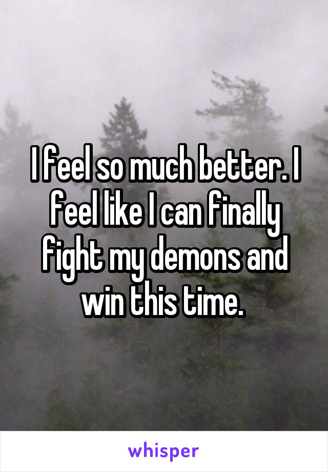 I feel so much better. I feel like I can finally fight my demons and win this time.