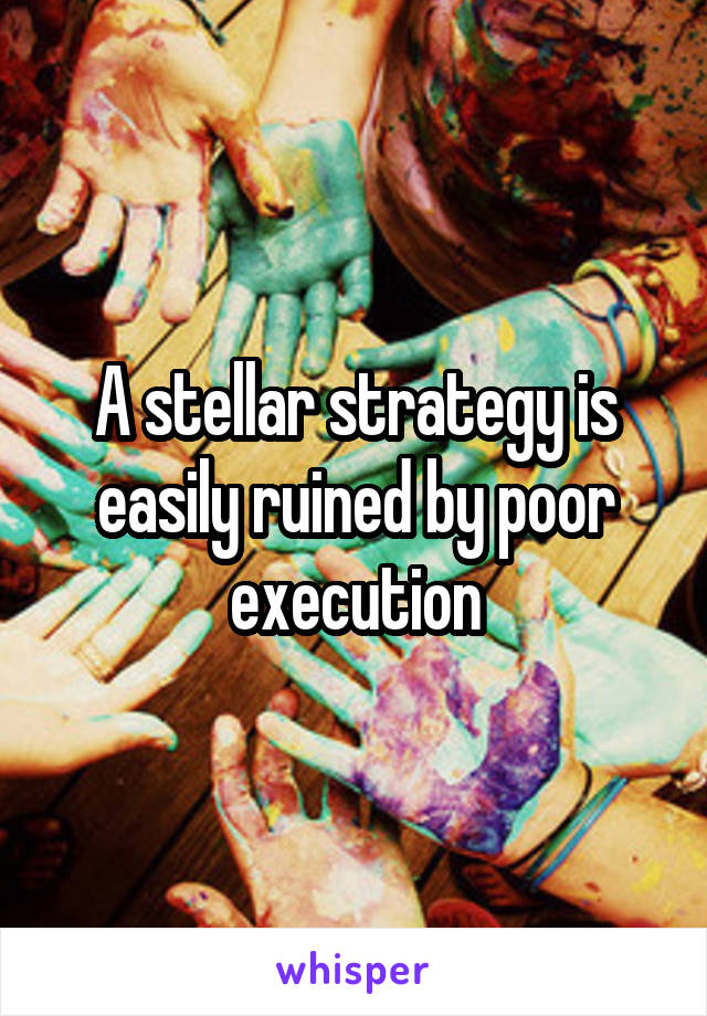 A stellar strategy is easily ruined by poor execution