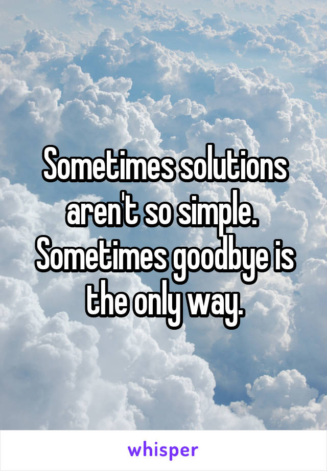 Sometimes solutions aren't so simple.  Sometimes goodbye is the only way.
