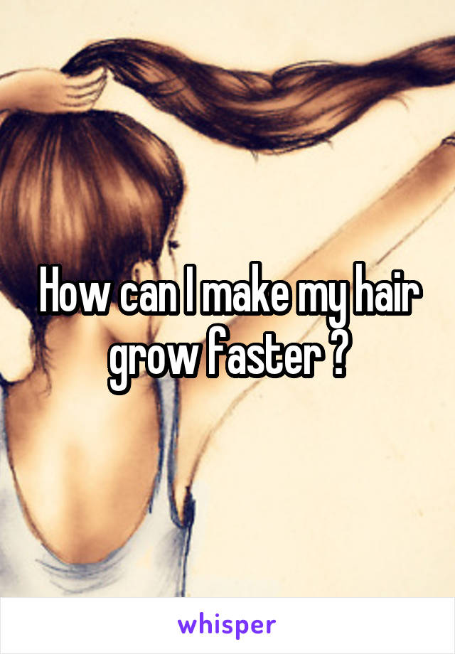 How can I make my hair grow faster ?