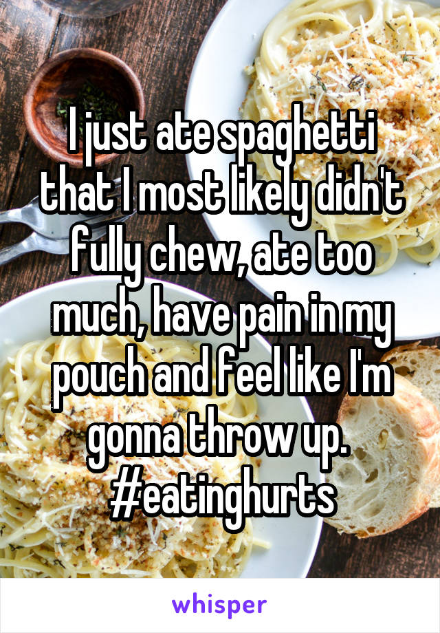 I just ate spaghetti that I most likely didn't fully chew, ate too much, have pain in my pouch and feel like I'm gonna throw up.  #eatinghurts