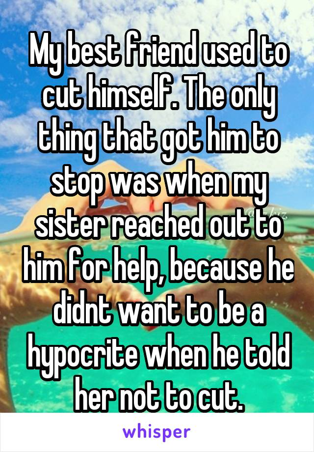My best friend used to cut himself. The only thing that got him to stop was when my sister reached out to him for help, because he didnt want to be a hypocrite when he told her not to cut.