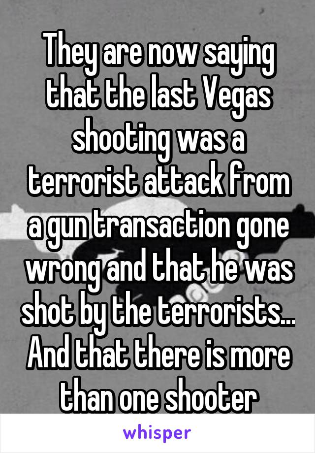 They are now saying that the last Vegas shooting was a terrorist attack from a gun transaction gone wrong and that he was shot by the terrorists... And that there is more than one shooter
