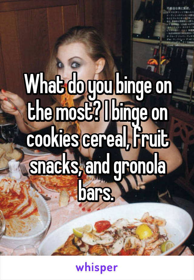What do you binge on the most? I binge on cookies cereal, fruit snacks, and gronola bars.
