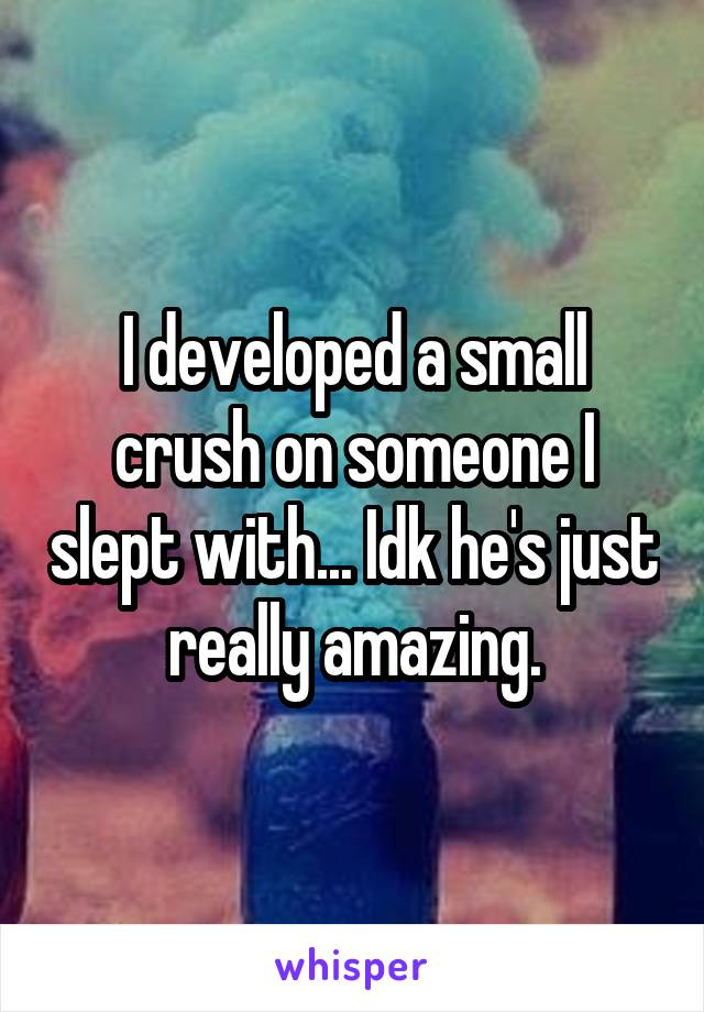 I developed a small crush on someone I slept with... Idk he's just really amazing.