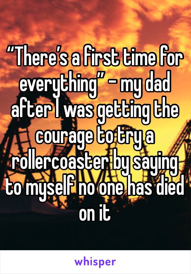 """There's a first time for everything"" - my dad after I was getting the courage to try a rollercoaster by saying to myself no one has died on it"