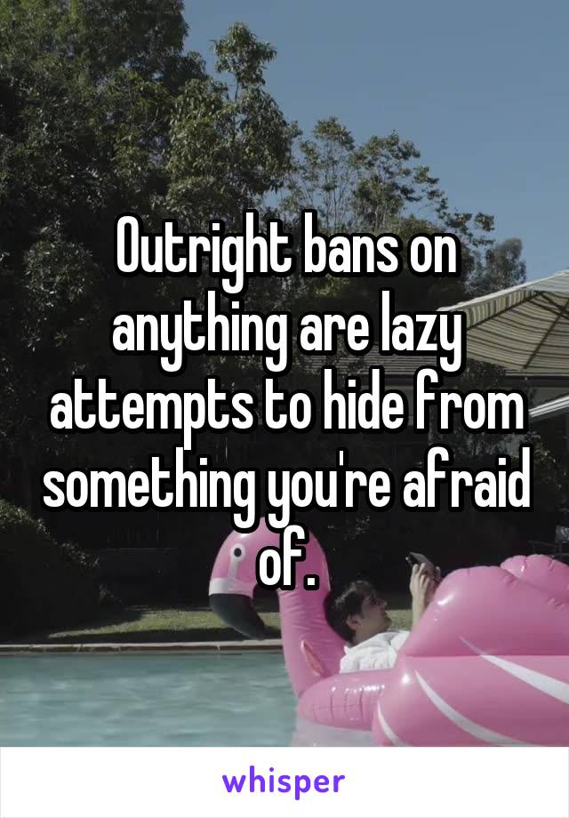 Outright bans on anything are lazy attempts to hide from something you're afraid of.