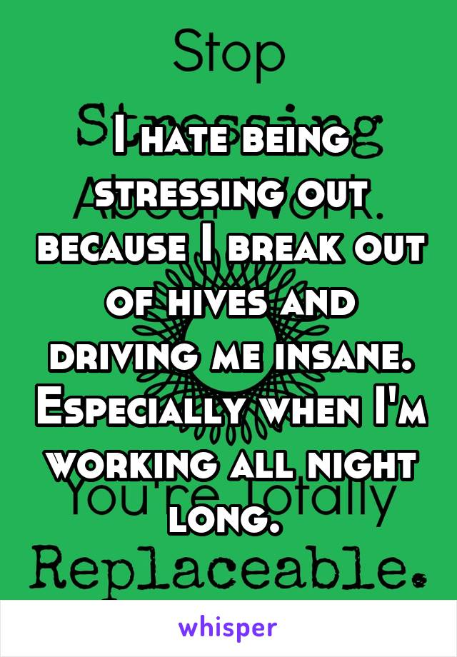 I hate being stressing out because I break out of hives and driving me insane. Especially when I'm working all night long.