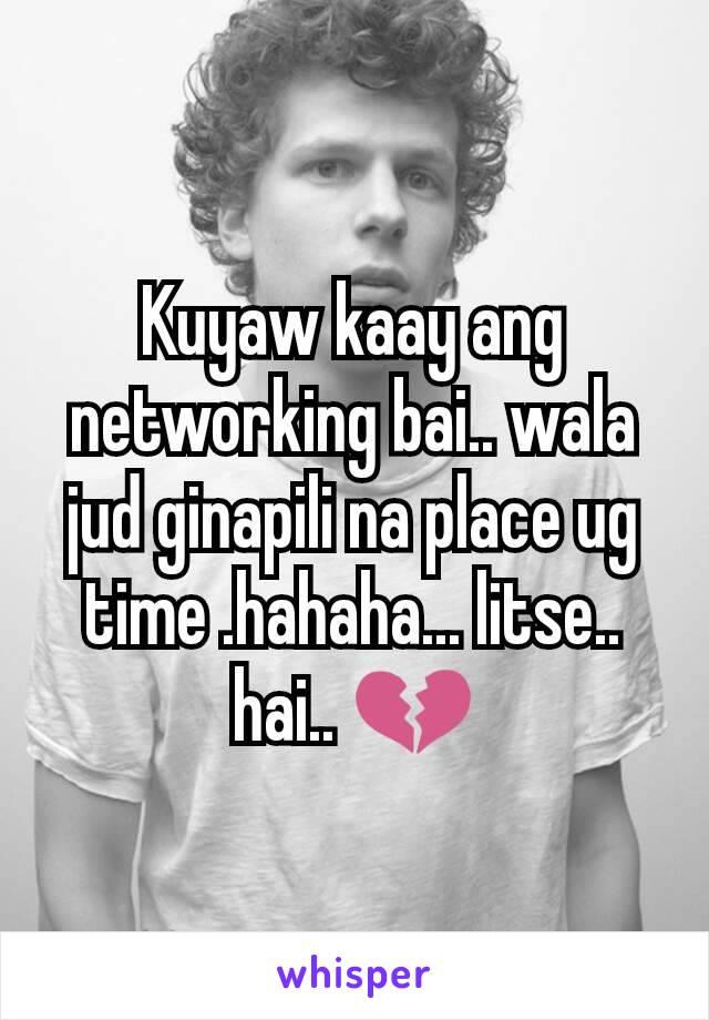 Kuyaw kaay ang networking bai.. wala jud ginapili na place ug time .hahaha... litse.. hai.. 💔